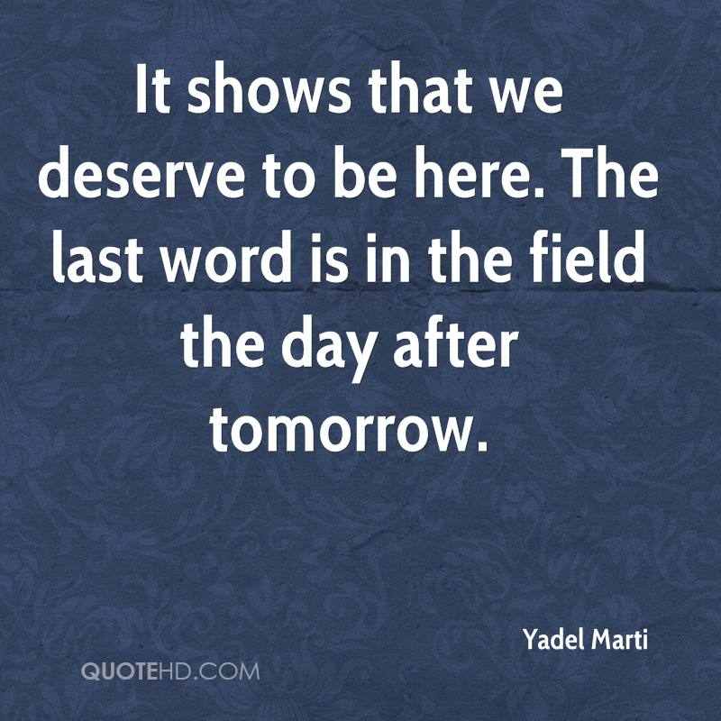 It shows that we deserve to be here. The last word is in the field the day after tomorrow.