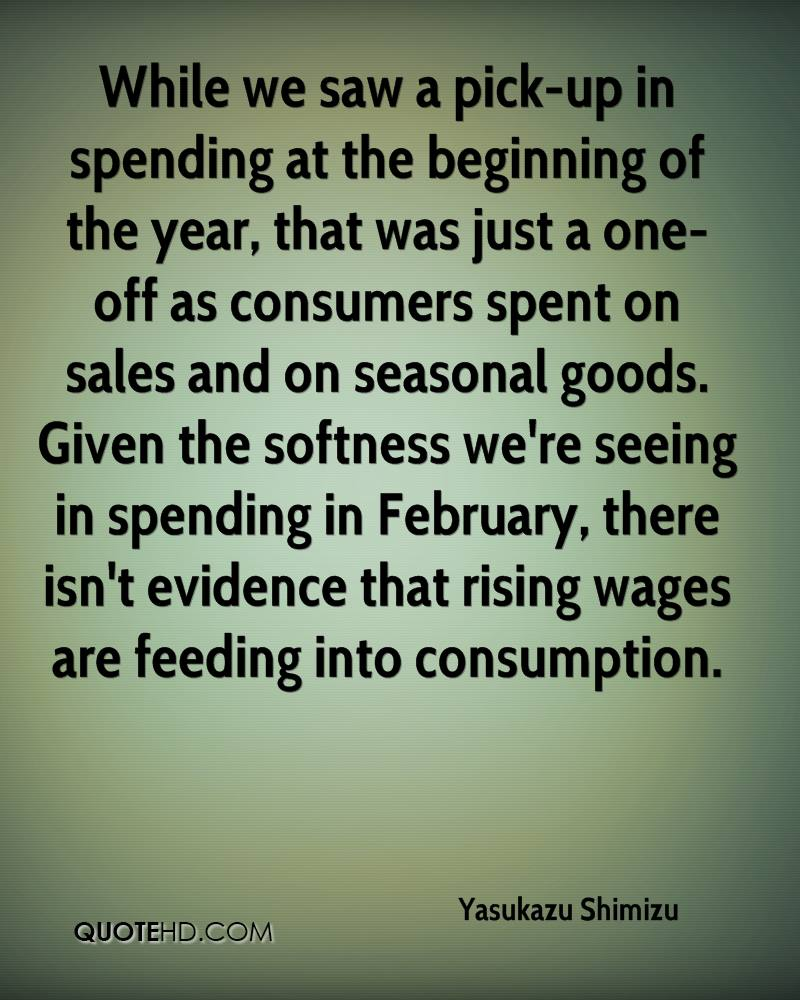 While we saw a pick-up in spending at the beginning of the year, that was just a one-off as consumers spent on sales and on seasonal goods. Given the softness we're seeing in spending in February, there isn't evidence that rising wages are feeding into consumption.