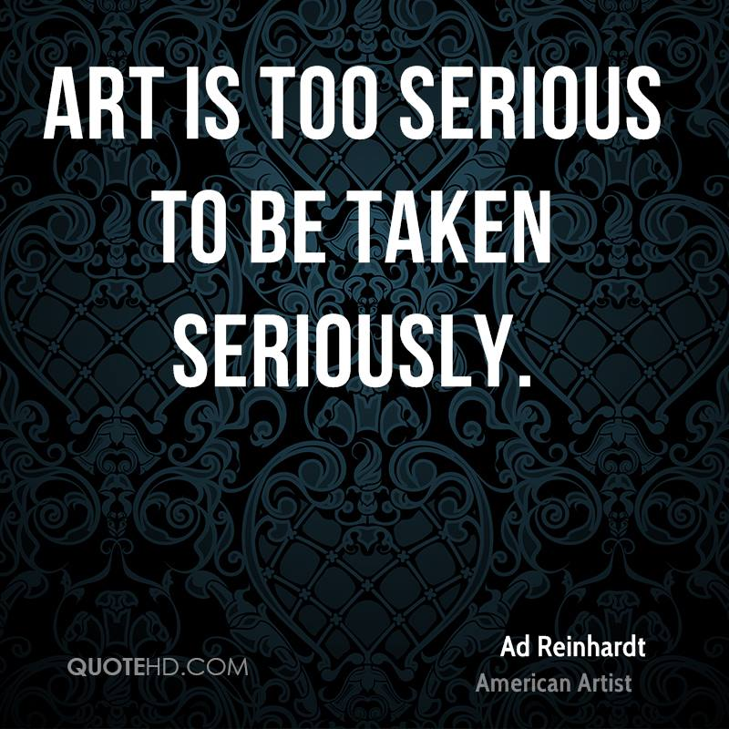 Art is too serious to be taken seriously.