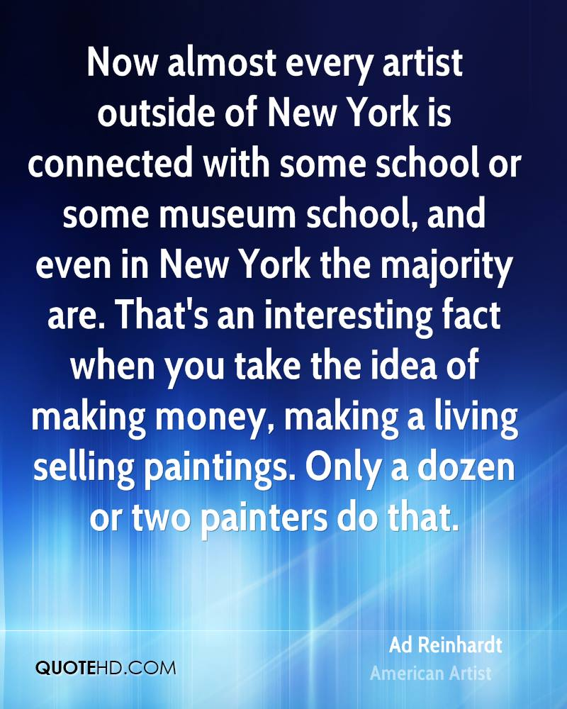 Now almost every artist outside of New York is connected with some school or some museum school, and even in New York the majority are. That's an interesting fact when you take the idea of making money, making a living selling paintings. Only a dozen or two painters do that.