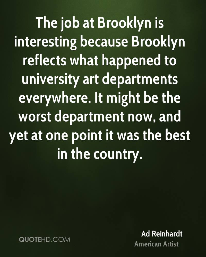 The job at Brooklyn is interesting because Brooklyn reflects what happened to university art departments everywhere. It might be the worst department now, and yet at one point it was the best in the country.