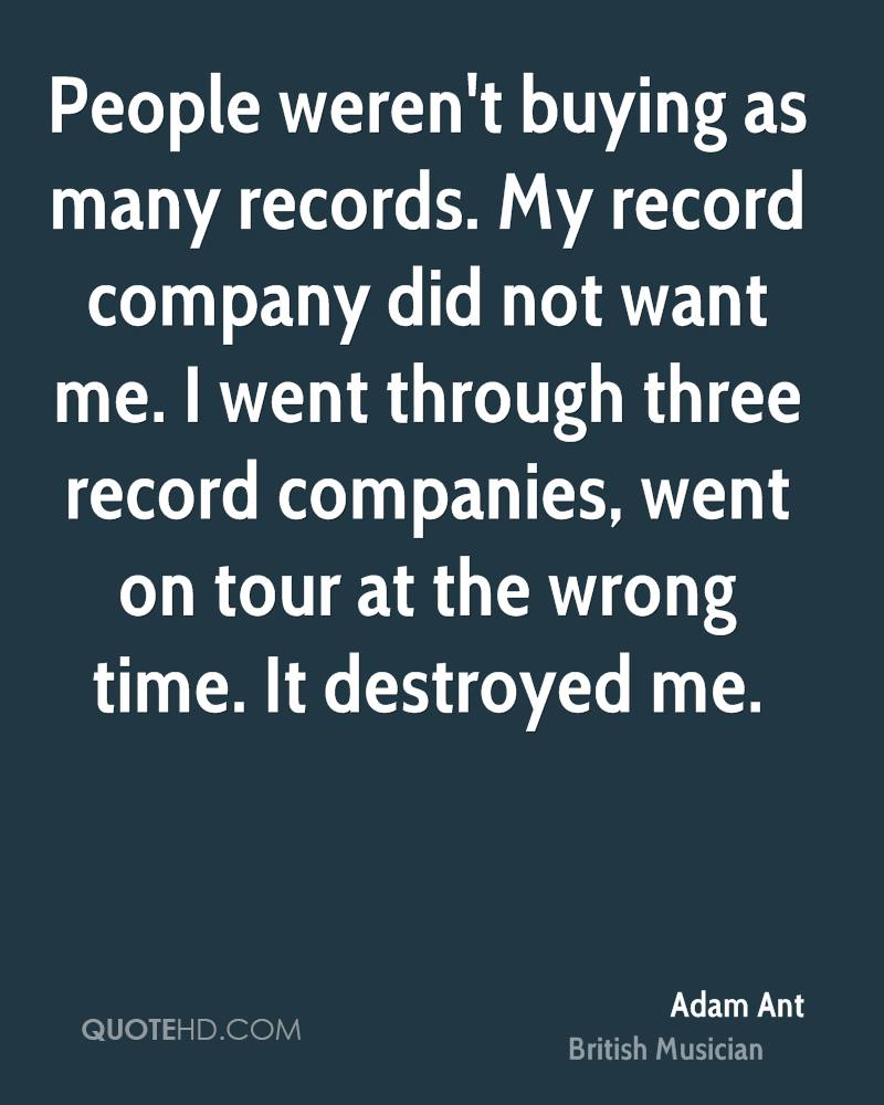 People weren't buying as many records. My record company did not want me. I went through three record companies, went on tour at the wrong time. It destroyed me.