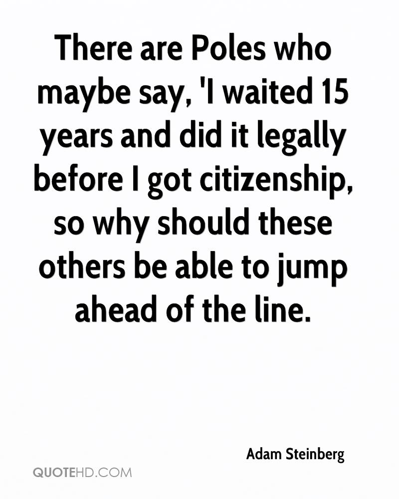 There are Poles who maybe say, 'I waited 15 years and did it legally before I got citizenship, so why should these others be able to jump ahead of the line.
