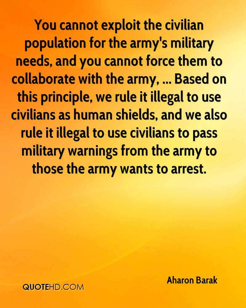 You cannot exploit the civilian population for the army's military needs, and you cannot force them to collaborate with the army, ... Based on this principle, we rule it illegal to use civilians as human shields, and we also rule it illegal to use civilians to pass military warnings from the army to those the army wants to arrest.