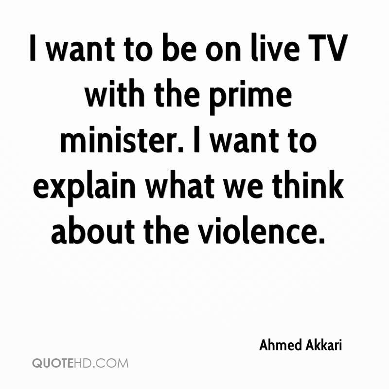 I want to be on live TV with the prime minister. I want to explain what we think about the violence.
