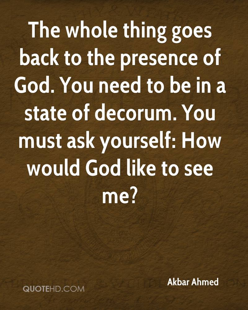 The whole thing goes back to the presence of God. You need to be in a state of decorum. You must ask yourself: How would God like to see me?