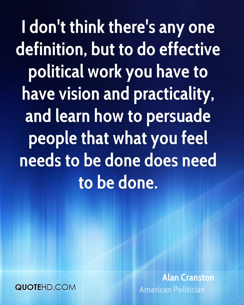 I don't think there's any one definition, but to do effective political work you have to have vision and practicality, and learn how to persuade people that what you feel needs to be done does need to be done.