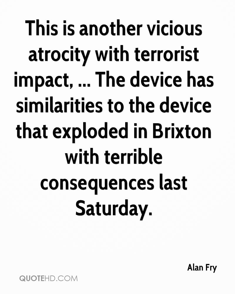 This is another vicious atrocity with terrorist impact, ... The device has similarities to the device that exploded in Brixton with terrible consequences last Saturday.