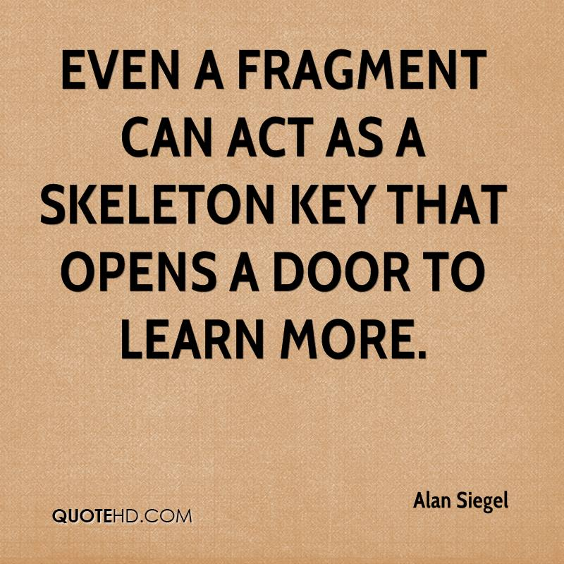 Even a fragment can act as a skeleton key that opens a door to learn more.