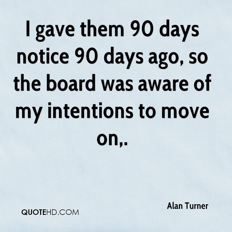 I gave them 90 days notice 90 days ago, so the board was aware of my intentions to move on.