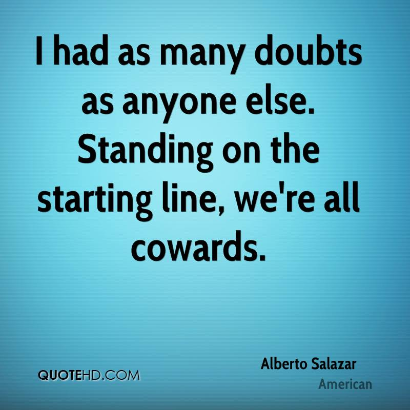 I had as many doubts as anyone else. Standing on the starting line, we're all cowards.