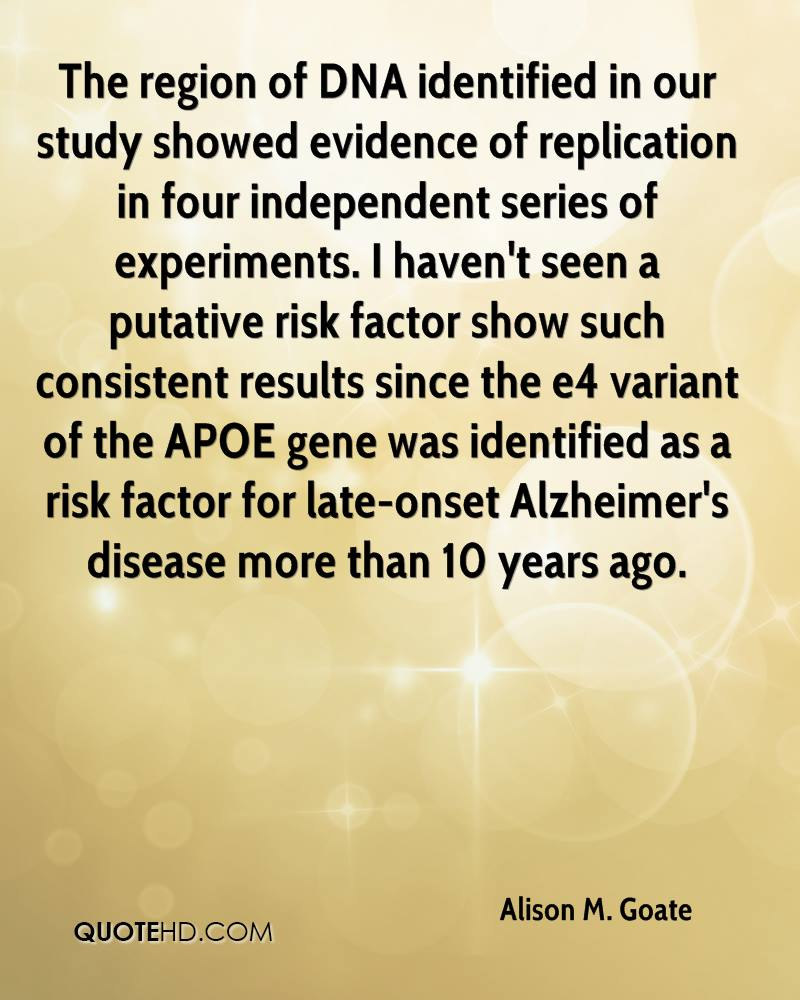 The region of DNA identified in our study showed evidence of replication in four independent series of experiments. I haven't seen a putative risk factor show such consistent results since the e4 variant of the APOE gene was identified as a risk factor for late-onset Alzheimer's disease more than 10 years ago.