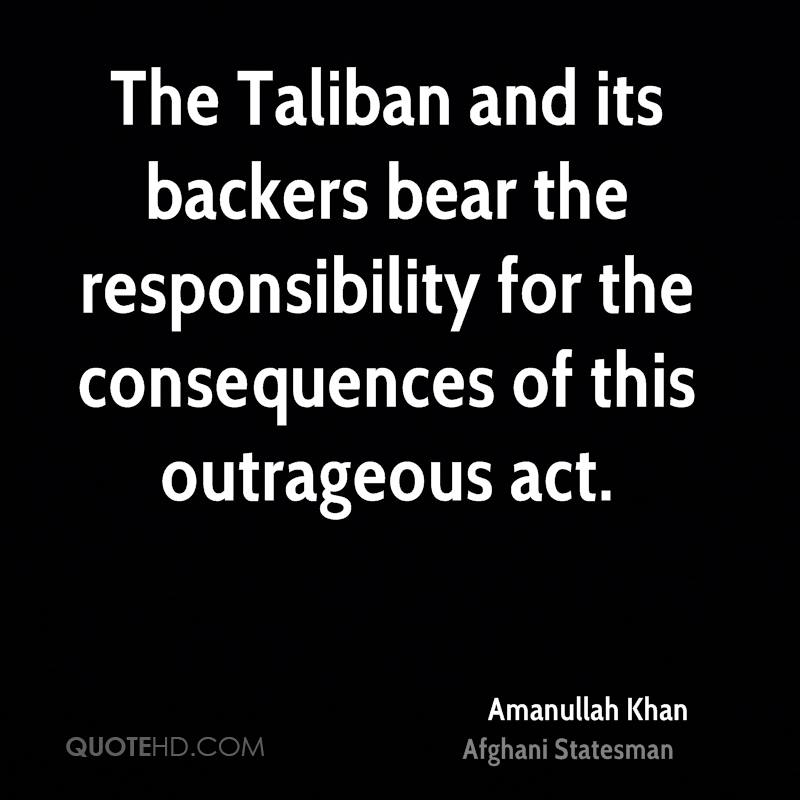 The Taliban and its backers bear the responsibility for the consequences of this outrageous act.