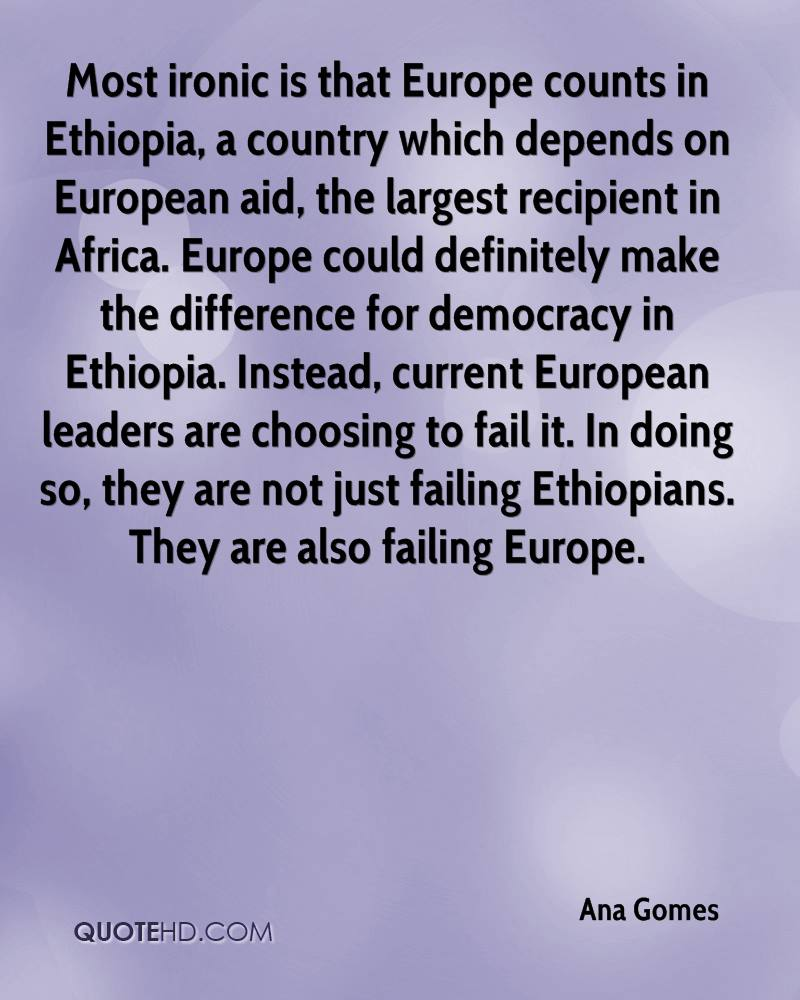 Most ironic is that Europe counts in Ethiopia, a country which depends on European aid, the largest recipient in Africa. Europe could definitely make the difference for democracy in Ethiopia. Instead, current European leaders are choosing to fail it. In doing so, they are not just failing Ethiopians. They are also failing Europe.