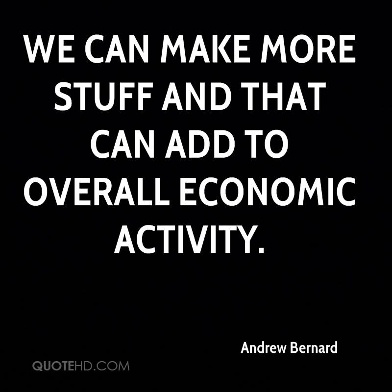 We can make more stuff and that can add to overall economic activity.