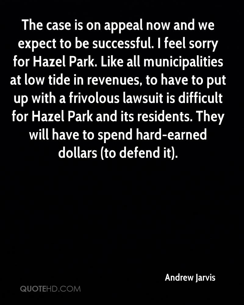 The case is on appeal now and we expect to be successful. I feel sorry for Hazel Park. Like all municipalities at low tide in revenues, to have to put up with a frivolous lawsuit is difficult for Hazel Park and its residents. They will have to spend hard-earned dollars (to defend it).