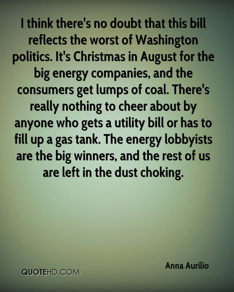 I think there's no doubt that this bill reflects the worst of Washington politics. It's Christmas in August for the big energy companies, and the consumers get lumps of coal. There's really nothing to cheer about by anyone who gets a utility bill or has to fill up a gas tank. The energy lobbyists are the big winners, and the rest of us are left in the dust choking.