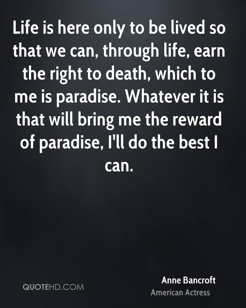 Life is here only to be lived so that we can, through life, earn the right to death, which to me is paradise. Whatever it is that will bring me the reward of paradise, I'll do the best I can.