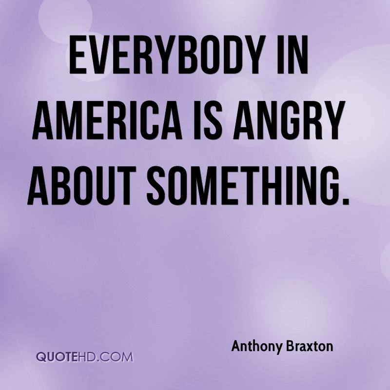 Everybody in America is angry about something.