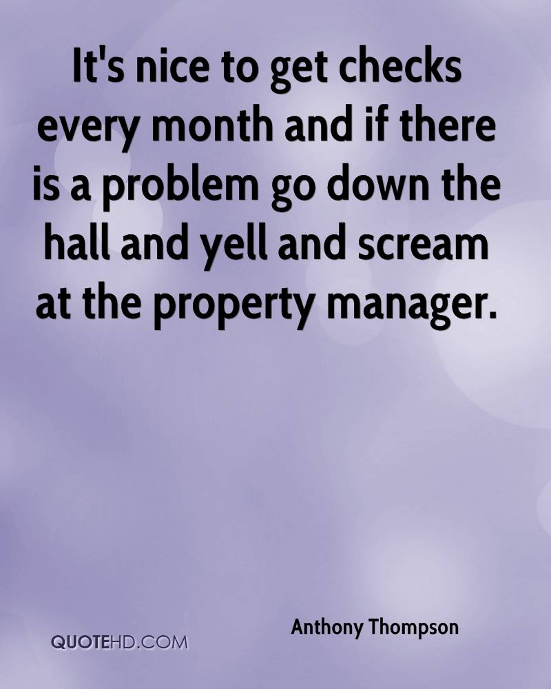 It's nice to get checks every month and if there is a problem go down the hall and yell and scream at the property manager.