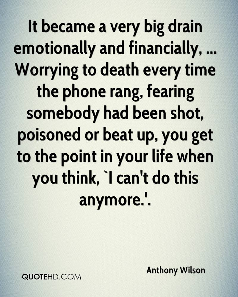 It became a very big drain emotionally and financially, ... Worrying to death every time the phone rang, fearing somebody had been shot, poisoned or beat up, you get to the point in your life when you think, `I can't do this anymore.'.
