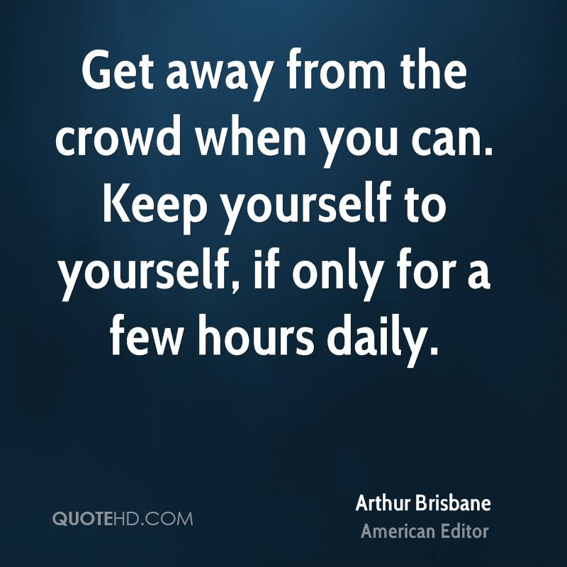 Get away from the crowd when you can. Keep yourself to yourself, if only for a few hours daily.