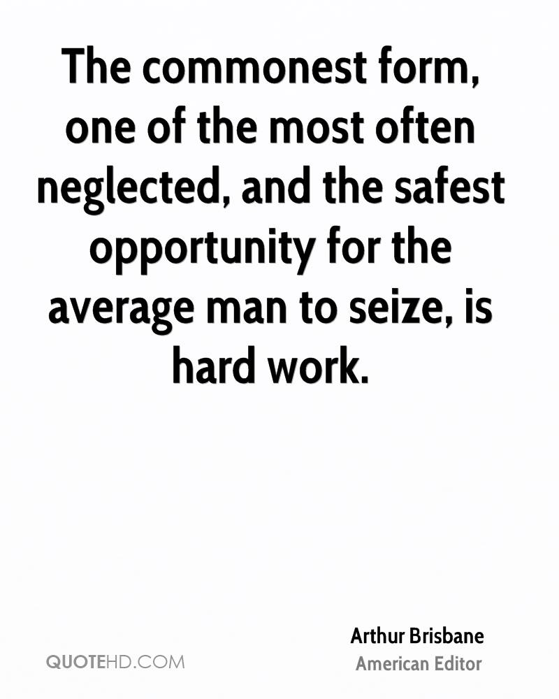 The commonest form, one of the most often neglected, and the safest opportunity for the average man to seize, is hard work.