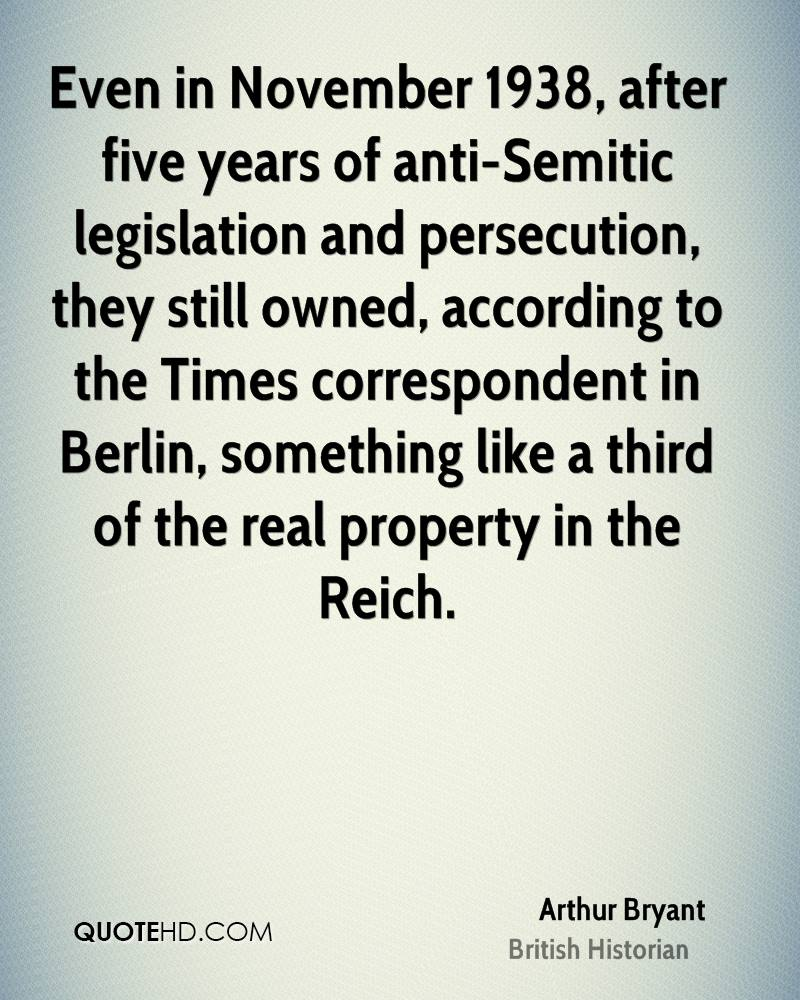 Even in November 1938, after five years of anti-Semitic legislation and persecution, they still owned, according to the Times correspondent in Berlin, something like a third of the real property in the Reich.