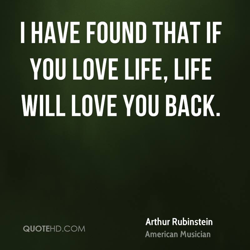 I have found that if you love life, life will love you back.