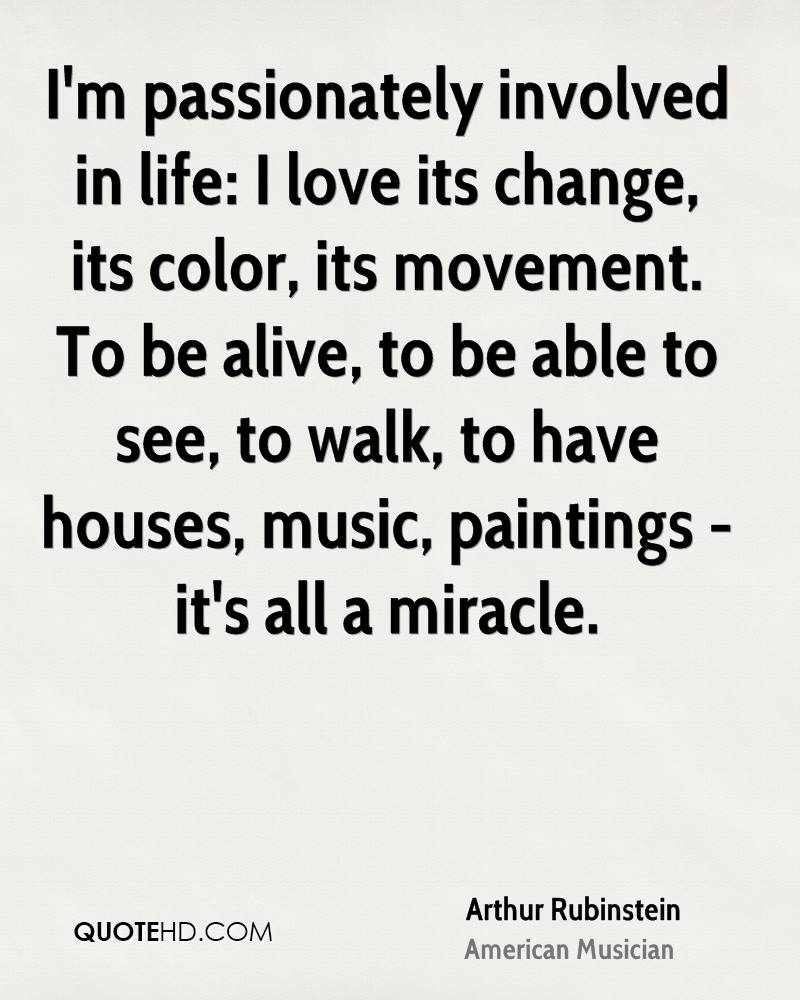 I'm passionately involved in life: I love its change, its color, its movement. To be alive, to be able to see, to walk, to have houses, music, paintings - it's all a miracle.