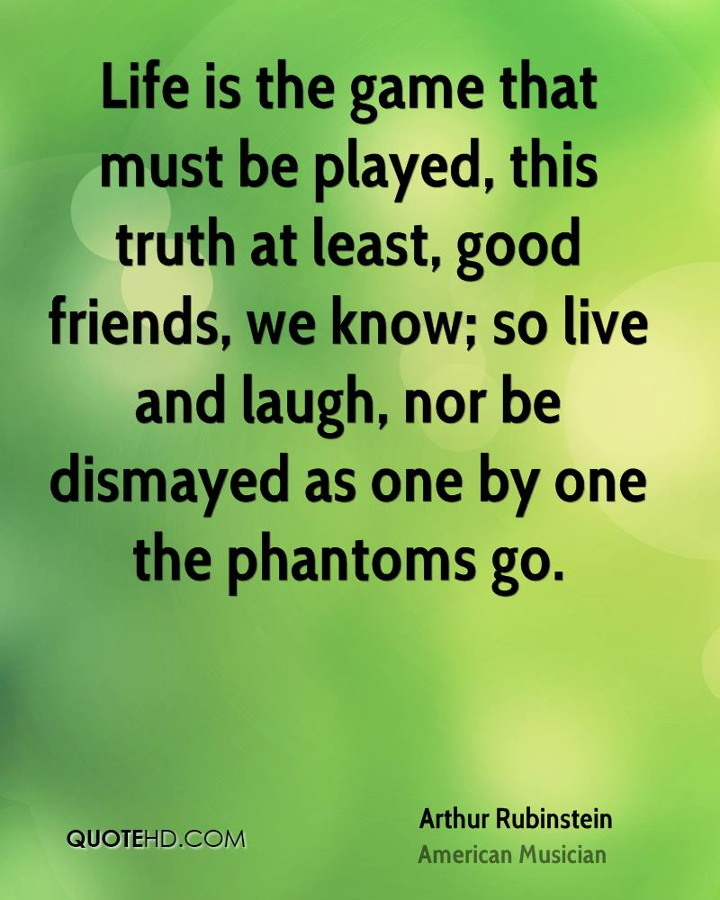 Life is the game that must be played, this truth at least, good friends, we know; so live and laugh, nor be dismayed as one by one the phantoms go.