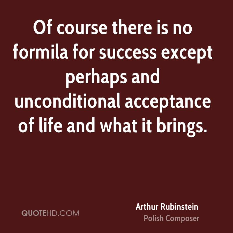 Of course there is no formila for success except perhaps and unconditional acceptance of life and what it brings.