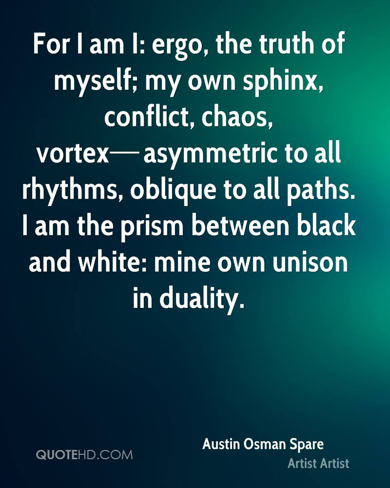 For I am I: ergo, the truth of myself; my own sphinx, conflict, chaos, vortex—asymmetric to all rhythms, oblique to all paths. I am the prism between black and white: mine own unison in duality.