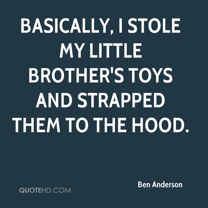 Ben anderson quotes quotehd basically i stole my little brothers toys and strapped them to the hood solutioingenieria Images