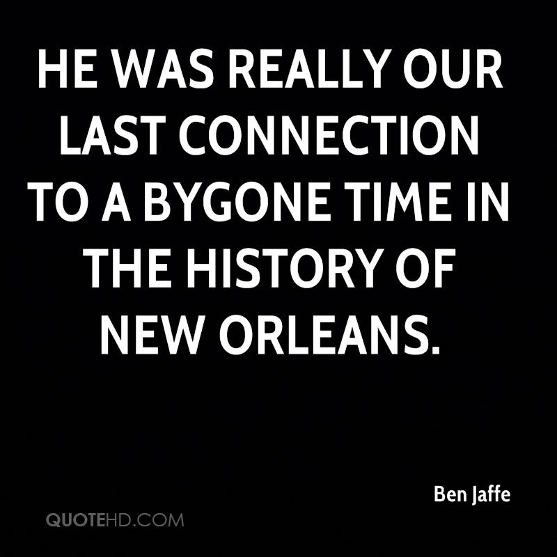 He was really our last connection to a bygone time in the history of New Orleans.