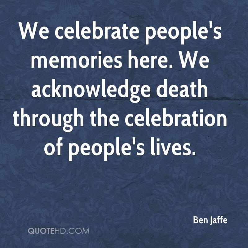 We celebrate people's memories here. We acknowledge death through the celebration of people's lives.
