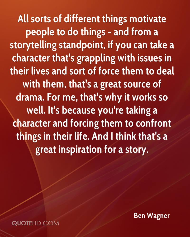 All sorts of different things motivate people to do things - and from a storytelling standpoint, if you can take a character that's grappling with issues in their lives and sort of force them to deal with them, that's a great source of drama. For me, that's why it works so well. It's because you're taking a character and forcing them to confront things in their life. And I think that's a great inspiration for a story.