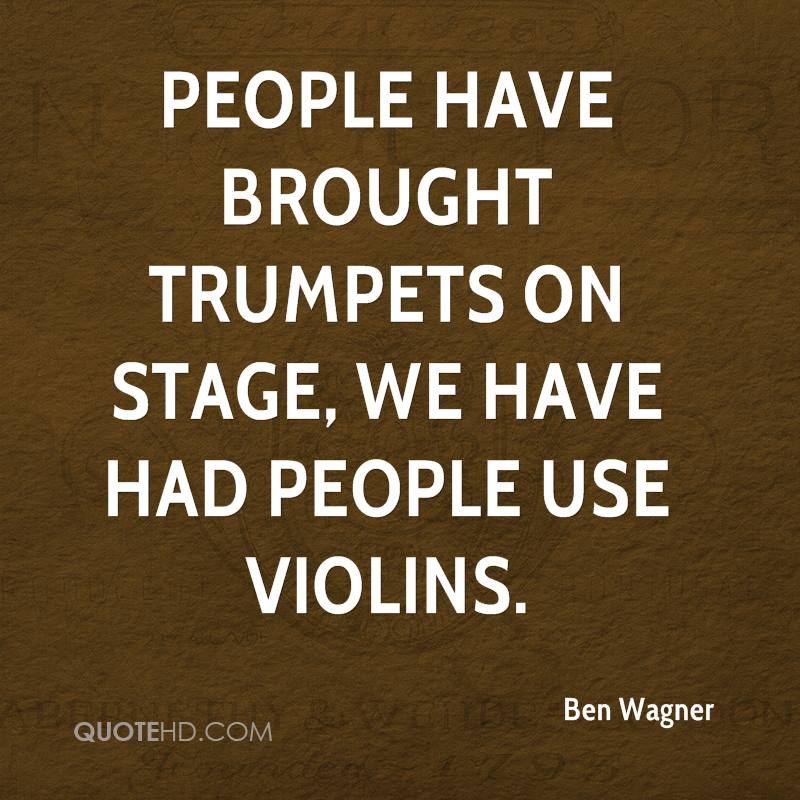 People have brought trumpets on stage, we have had people use violins.