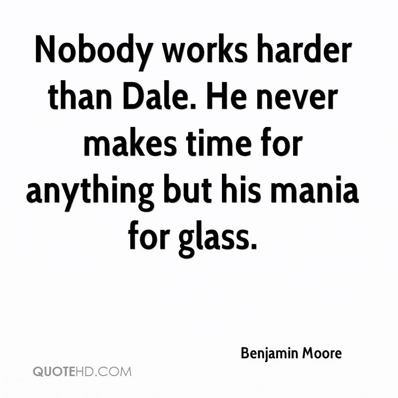 Nobody works harder than Dale. He never makes time for anything but his mania for glass.