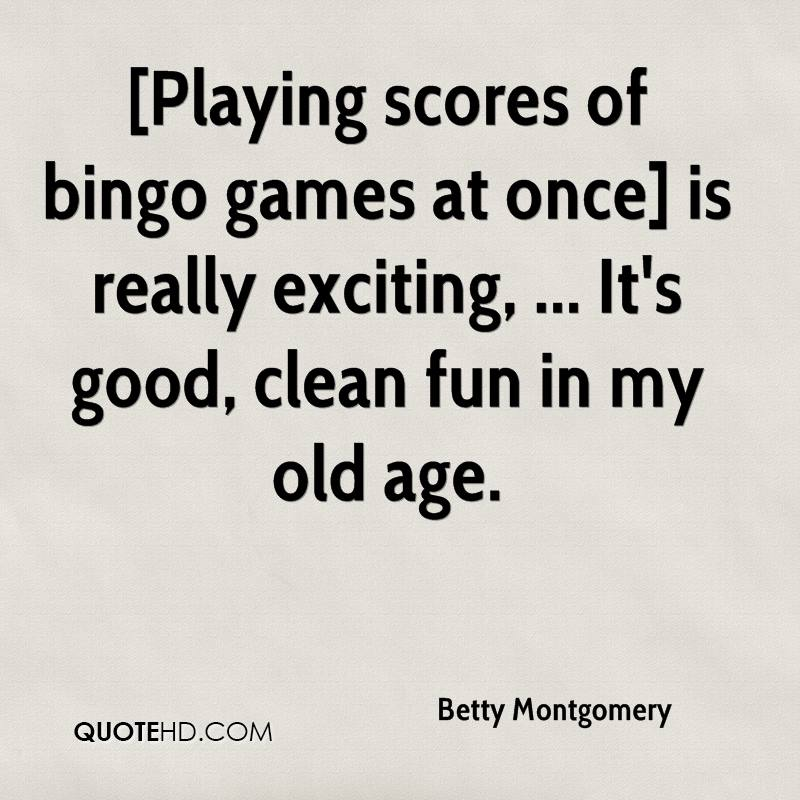 [Playing scores of bingo games at once] is really exciting, ... It's good, clean fun in my old age.