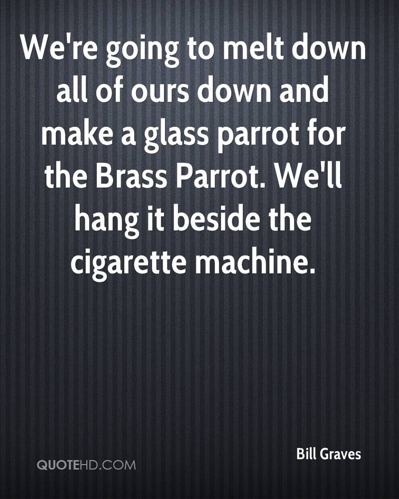 We're going to melt down all of ours down and make a glass parrot for the Brass Parrot. We'll hang it beside the cigarette machine.