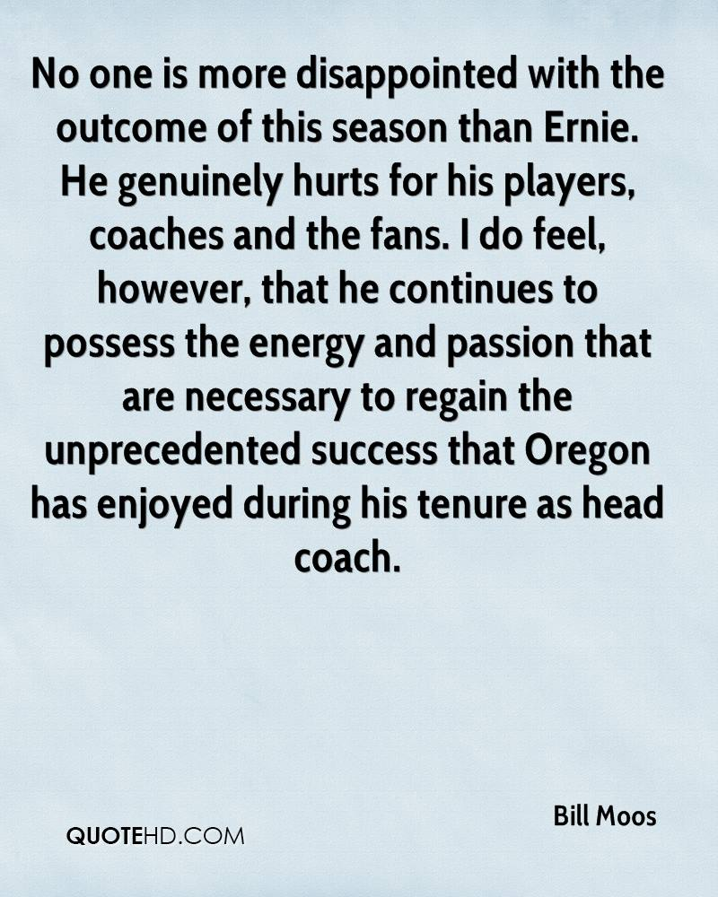 No one is more disappointed with the outcome of this season than Ernie. He genuinely hurts for his players, coaches and the fans. I do feel, however, that he continues to possess the energy and passion that are necessary to regain the unprecedented success that Oregon has enjoyed during his tenure as head coach.