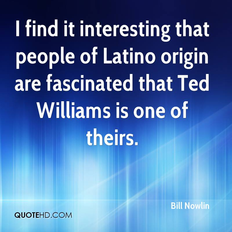 I find it interesting that people of Latino origin are fascinated that Ted Williams is one of theirs.
