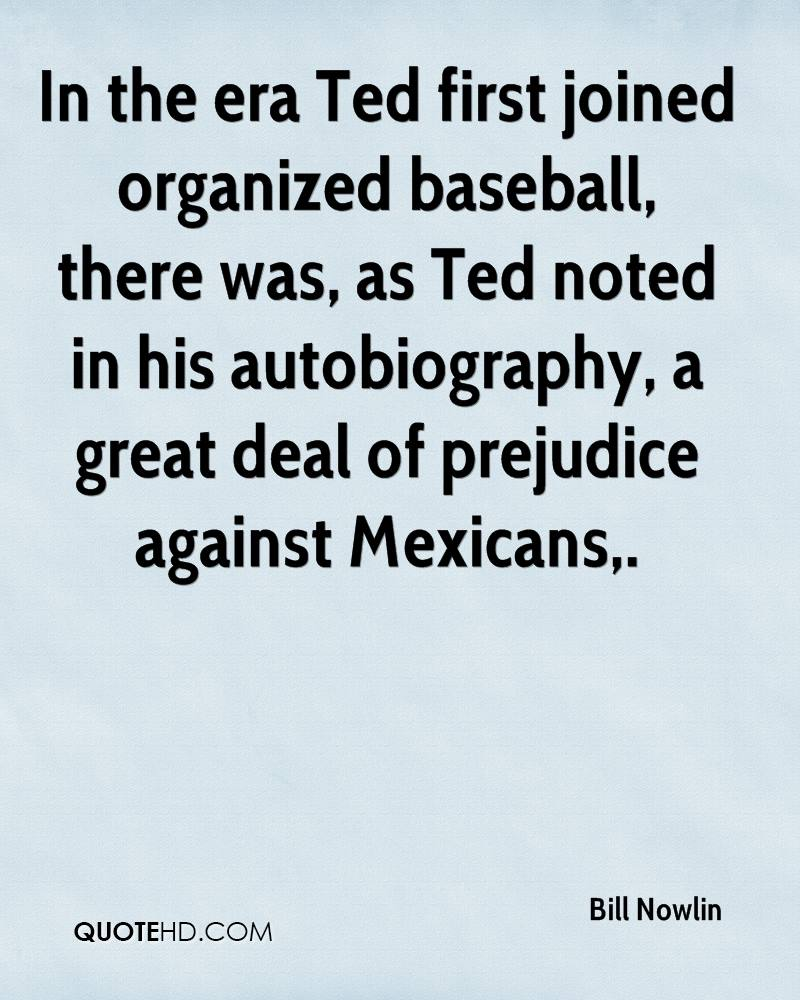 In the era Ted first joined organized baseball, there was, as Ted noted in his autobiography, a great deal of prejudice against Mexicans.
