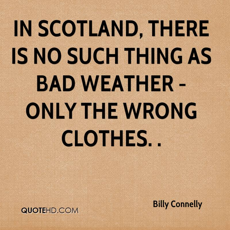 In Scotland, there is no such thing as bad weather - only the wrong clothes. .
