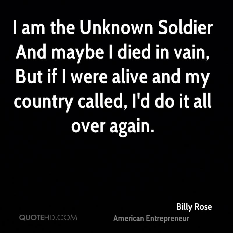 I am the Unknown Soldier And maybe I died in vain, But if I were alive and my country called, I'd do it all over again.