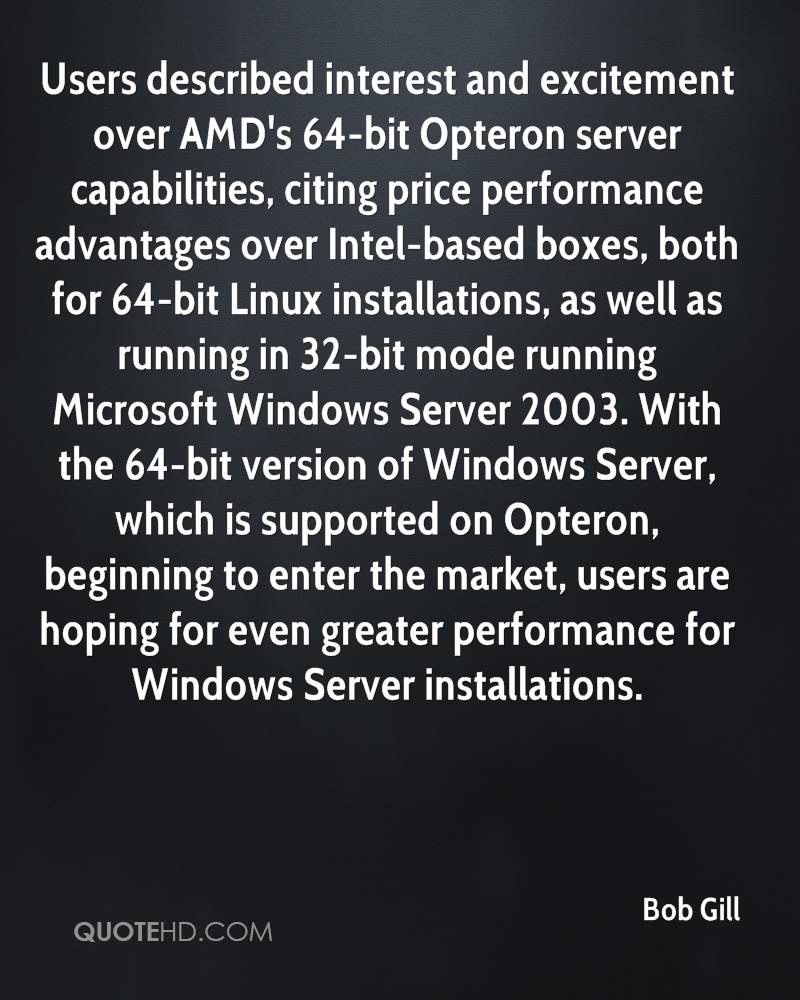 Users described interest and excitement over AMD's 64-bit Opteron server capabilities, citing price performance advantages over Intel-based boxes, both for 64-bit Linux installations, as well as running in 32-bit mode running Microsoft Windows Server 2003. With the 64-bit version of Windows Server, which is supported on Opteron, beginning to enter the market, users are hoping for even greater performance for Windows Server installations.