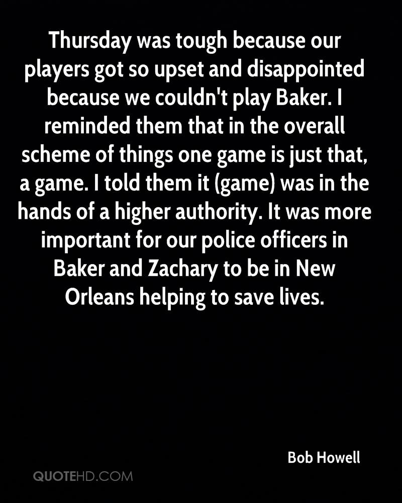 Thursday was tough because our players got so upset and disappointed because we couldn't play Baker. I reminded them that in the overall scheme of things one game is just that, a game. I told them it (game) was in the hands of a higher authority. It was more important for our police officers in Baker and Zachary to be in New Orleans helping to save lives.