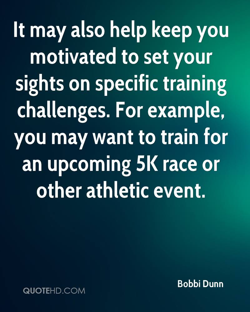 It may also help keep you motivated to set your sights on specific training challenges. For example, you may want to train for an upcoming 5K race or other athletic event.