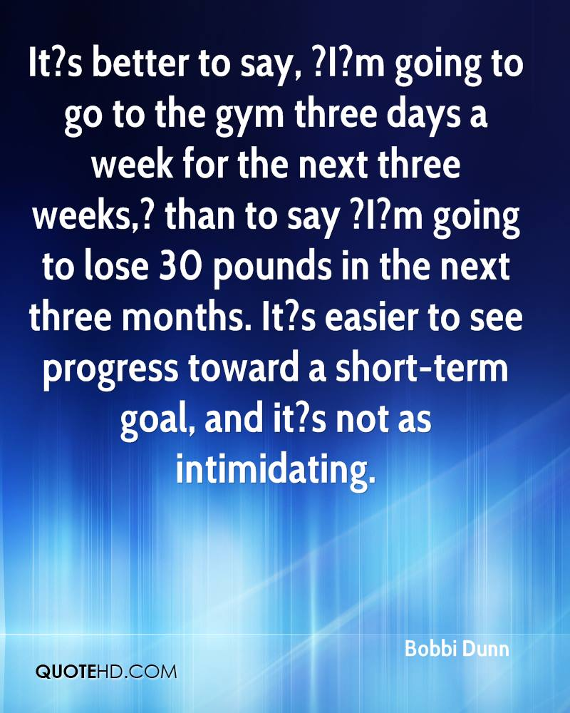 It?s better to say, ?I?m going to go to the gym three days a week for the next three weeks,? than to say ?I?m going to lose 30 pounds in the next three months. It?s easier to see progress toward a short-term goal, and it?s not as intimidating.